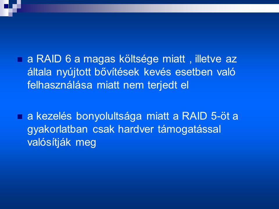  a RAID 6 a magas költsége miatt, illetve az általa nyújtott bővítések kevés esetben való felhasználása miatt nem terjedt el  a kezelés bonyolultsága miatt a RAID 5-öt a gyakorlatban csak hardver támogatással valósítják meg