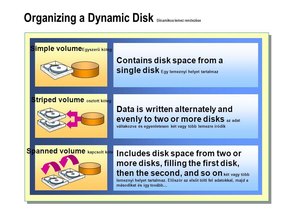 Organizing a Dynamic Disk Dinamikus lemez rendezése Striped volume osztott köteg Simple volume Egyszerű köteg Spanned volume kapcsolt köteg Contains disk space from a single disk Egy lemeznyi helyet tartalmaz Data is written alternately and evenly to two or more disks az adat váltakozva és egyenletesen két vagy több lemezre íródik Includes disk space from two or more disks, filling the first disk, then the second, and so on két vagy több lemeznyi helyet tartalmaz.