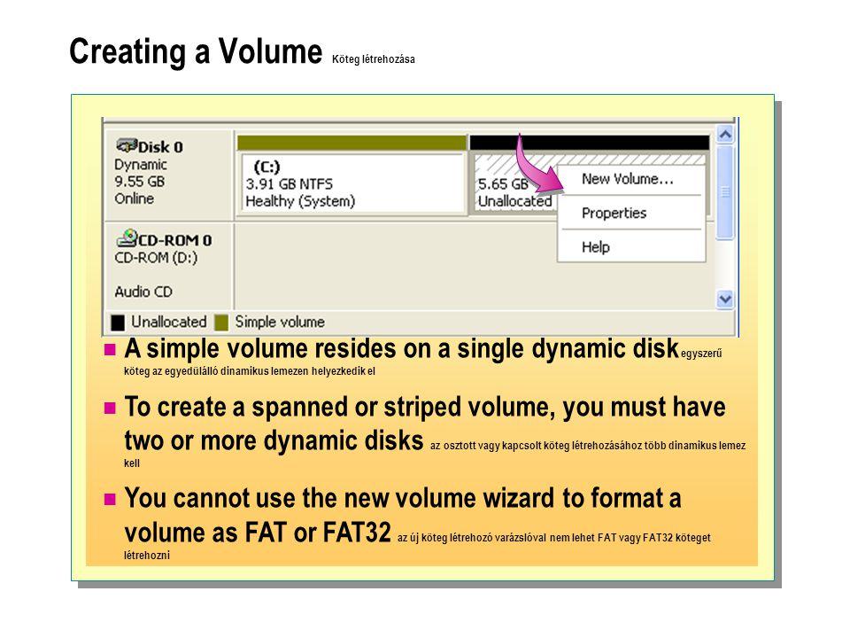 Creating a Volume Köteg létrehozása  A simple volume resides on a single dynamic disk egyszerű köteg az egyedülálló dinamikus lemezen helyezkedik el  To create a spanned or striped volume, you must have two or more dynamic disks az osztott vagy kapcsolt köteg létrehozásához több dinamikus lemez kell  You cannot use the new volume wizard to format a volume as FAT or FAT32 az új köteg létrehozó varázslóval nem lehet FAT vagy FAT32 köteget létrehozni