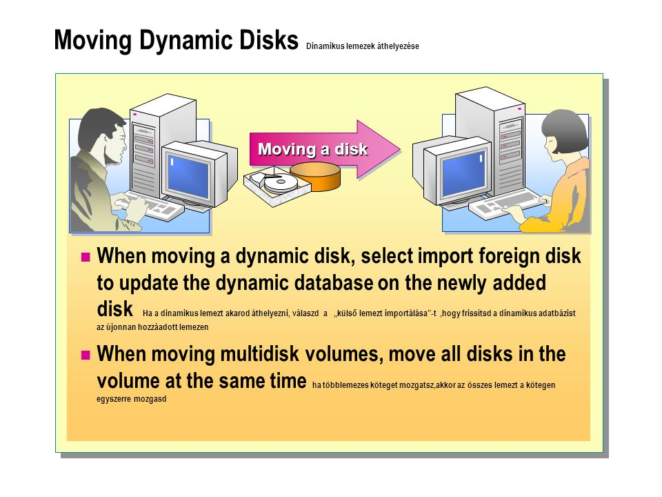 "Moving Dynamic Disks Dinamikus lemezek áthelyezése  When moving a dynamic disk, select import foreign disk to update the dynamic database on the newly added disk Ha a dinamikus lemezt akarod áthelyezni, válaszd a ""külső lemezt importálása -t,hogy frissítsd a dinamikus adatbázist az újonnan hozzáadott lemezen  When moving multidisk volumes, move all disks in the volume at the same time ha többlemezes köteget mozgatsz,akkor az összes lemezt a kötegen egyszerre mozgasd Moving a disk"