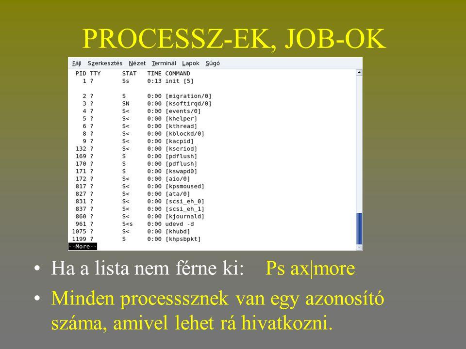 PROCESSZ-EK, JOB-OK •Ha a lista nem férne ki: Ps ax|more •Minden processsznek van egy azonosító száma, amivel lehet rá hivatkozni.