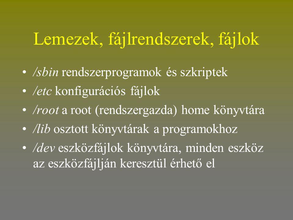 Lemezek, fájlrendszerek, fájlok •/sbin rendszerprogramok és szkriptek •/etc konfigurációs fájlok •/root a root (rendszergazda) home könyvtára •/lib os