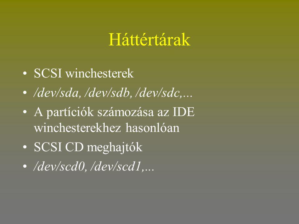 Háttértárak •SCSI winchesterek •/dev/sda, /dev/sdb, /dev/sdc,... •A partíciók számozása az IDE winchesterekhez hasonlóan •SCSI CD meghajtók •/dev/scd0
