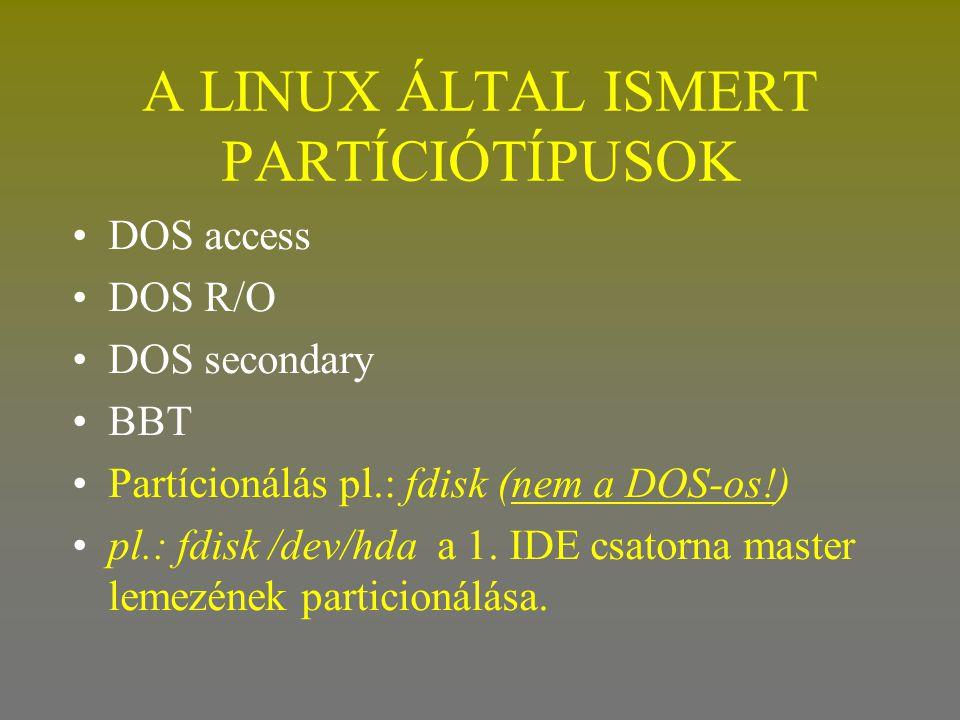 A LINUX ÁLTAL ISMERT PARTÍCIÓTÍPUSOK •DOS access •DOS R/O •DOS secondary •BBT •Partícionálás pl.: fdisk (nem a DOS-os!) •pl.: fdisk /dev/hda a 1. IDE