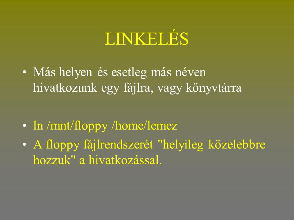 LINKELÉS •Más helyen és esetleg más néven hivatkozunk egy fájlra, vagy könyvtárra •ln /mnt/floppy /home/lemez •A floppy fájlrendszerét