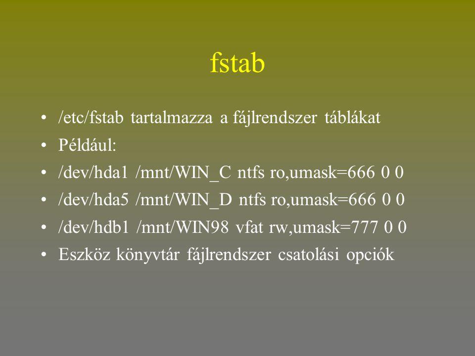 fstab •/etc/fstab tartalmazza a fájlrendszer táblákat •Például: •/dev/hda1 /mnt/WIN_C ntfs ro,umask=666 0 0 •/dev/hda5 /mnt/WIN_D ntfs ro,umask=666 0