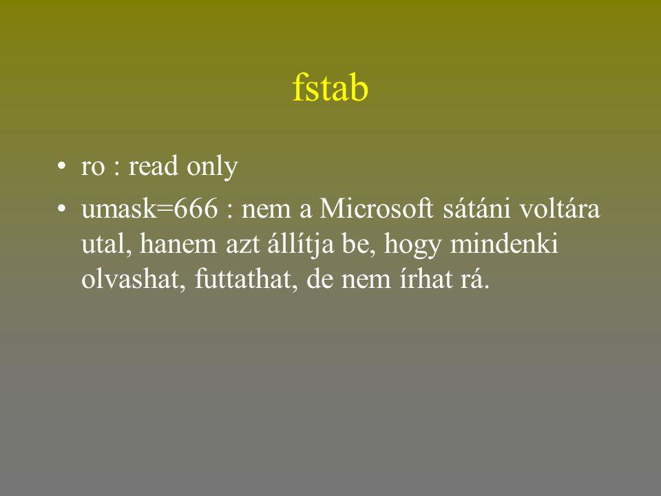 fstab •ro : read only •umask=666 : nem a Microsoft sátáni voltára utal, hanem azt állítja be, hogy mindenki olvashat, futtathat, de nem írhat rá.