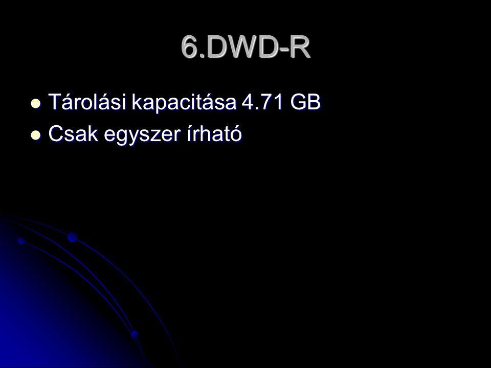 6.DWD-R  Tárolási kapacitása 4.71 GB  Csak egyszer írható