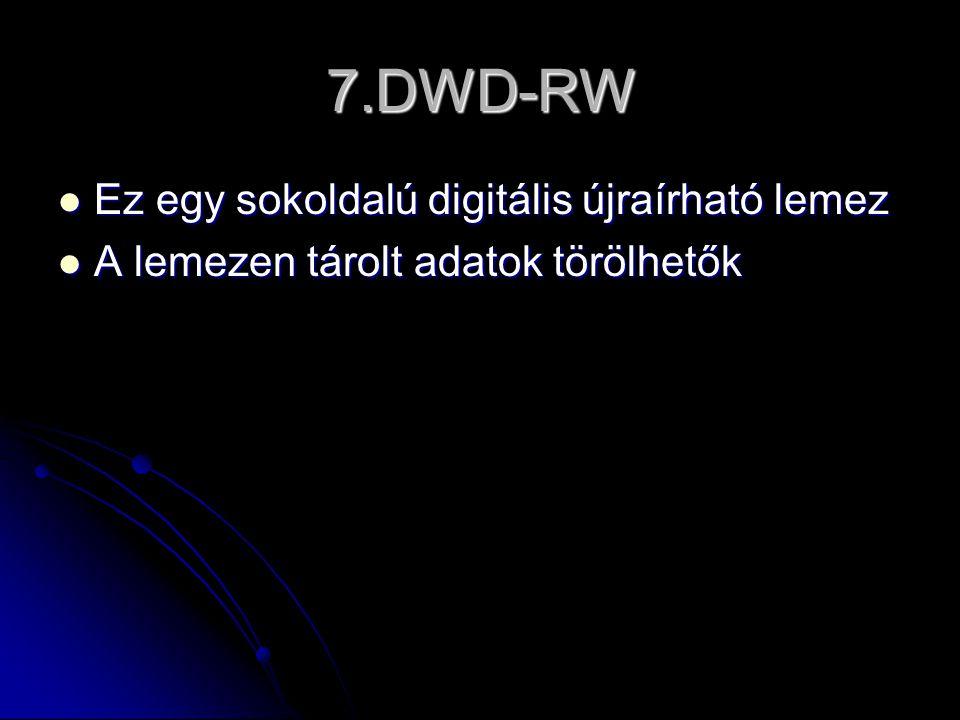7.DWD-RW  Ez egy sokoldalú digitális újraírható lemez  A lemezen tárolt adatok törölhetők