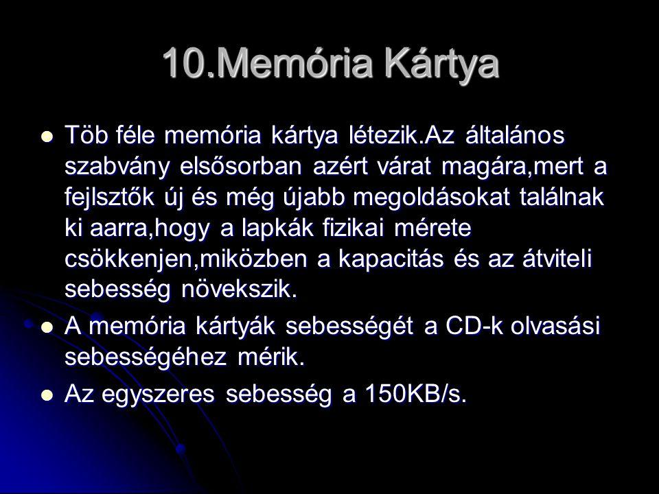 10.Memória Kártya  Töb féle memória kártya létezik.Az általános szabvány elsősorban azért várat magára,mert a fejlsztők új és még újabb megoldásokat találnak ki aarra,hogy a lapkák fizikai mérete csökkenjen,miközben a kapacitás és az átviteli sebesség növekszik.
