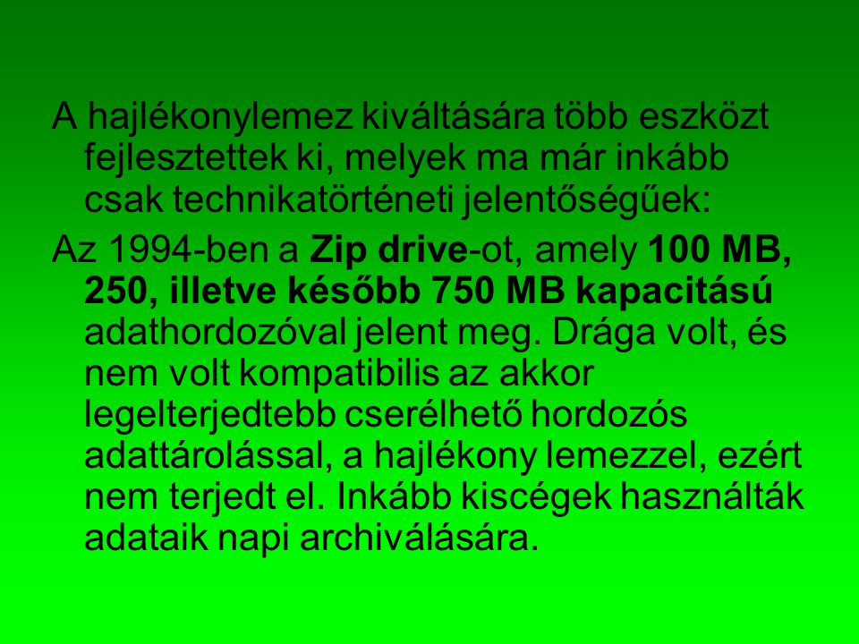 A hajlékonylemez kiváltására több eszközt fejlesztettek ki, melyek ma már inkább csak technikatörténeti jelentőségűek: Az 1994-ben a Zip drive-ot, ame