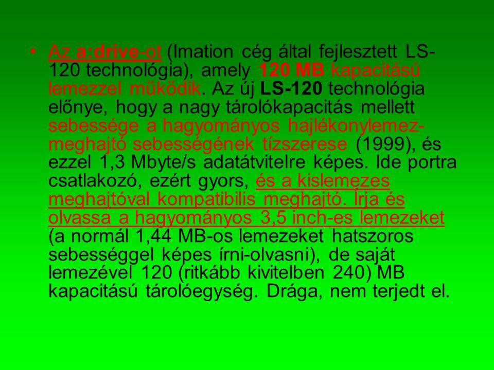 •Az a:drive-ot (Imation cég által fejlesztett LS- 120 technológia), amely 120 MB kapacitású lemezzel működik. Az új LS-120 technológia előnye, hogy a