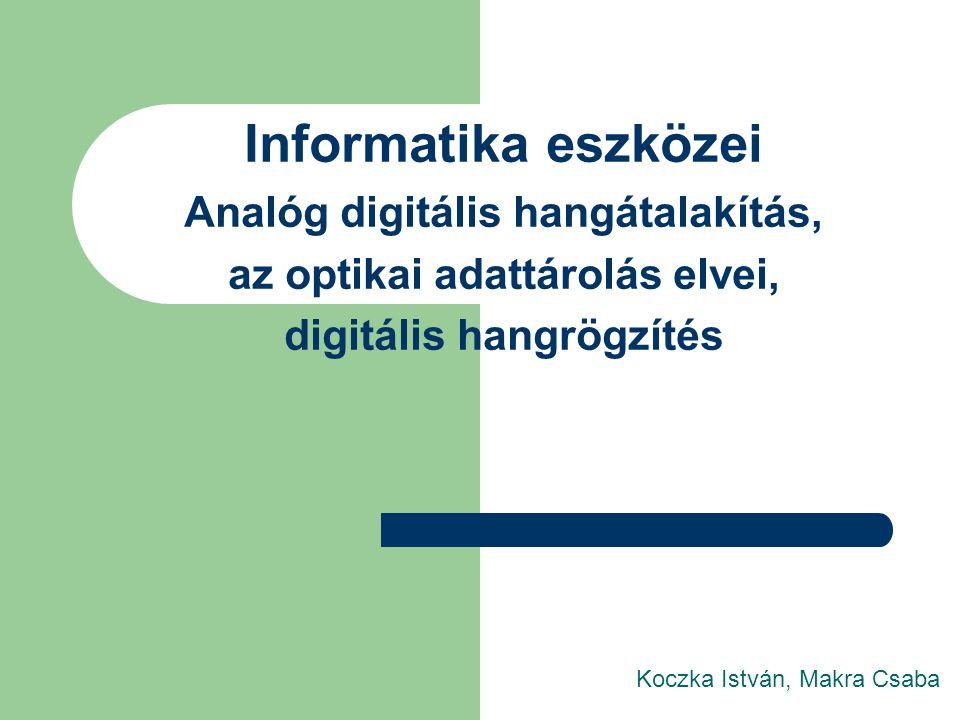 Informatika eszközei Analóg digitális hangátalakítás, az optikai adattárolás elvei, digitális hangrögzítés Koczka István, Makra Csaba