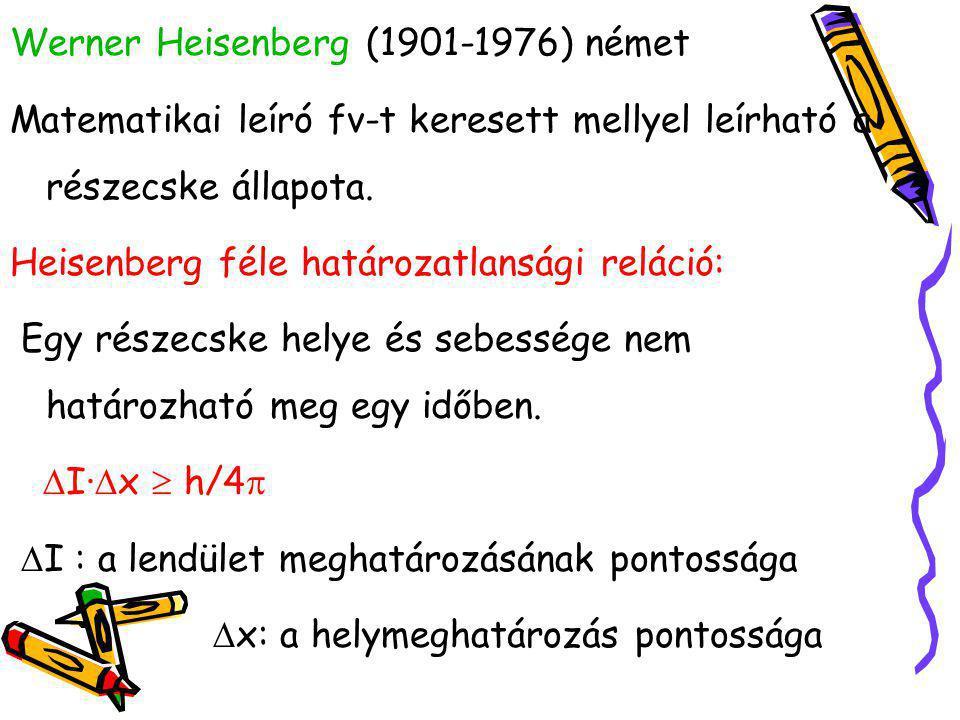Werner Heisenberg (1901-1976) német Matematikai leíró fv-t keresett mellyel leírható a részecske állapota. Heisenberg féle határozatlansági reláció: E