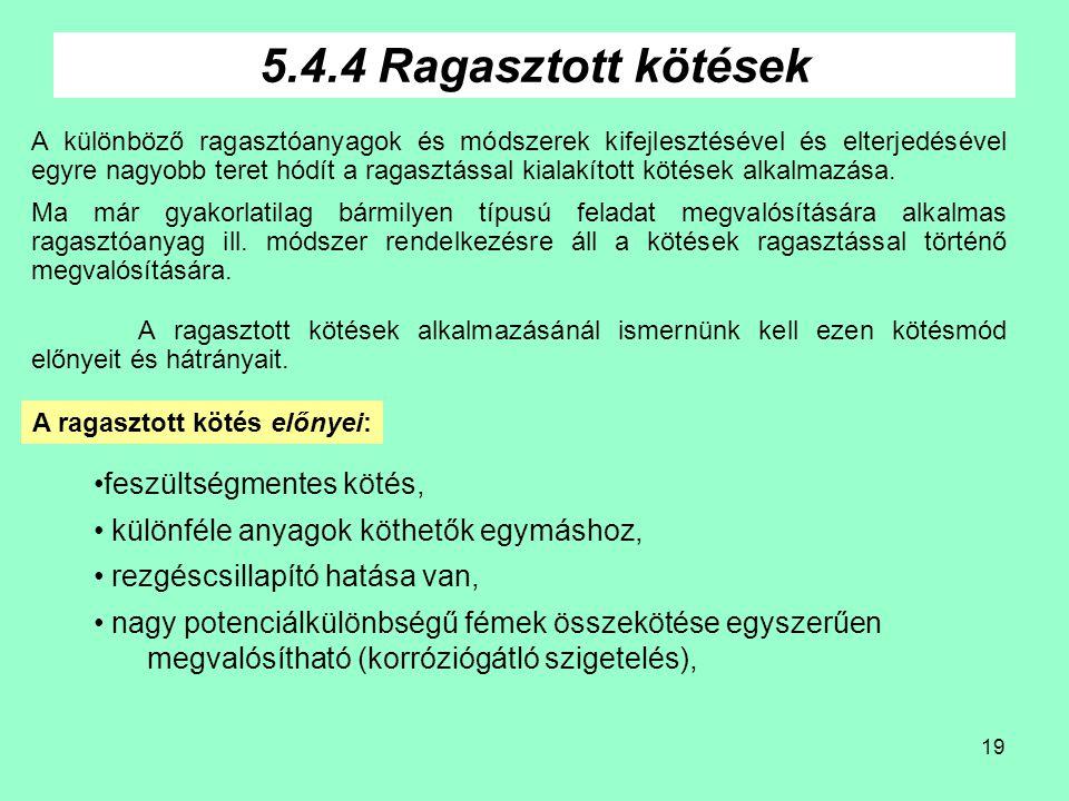 19 5.4.4 Ragasztott kötések A különböző ragasztóanyagok és módszerek kifejlesztésével és elterjedésével egyre nagyobb teret hódít a ragasztással kialakított kötések alkalmazása.