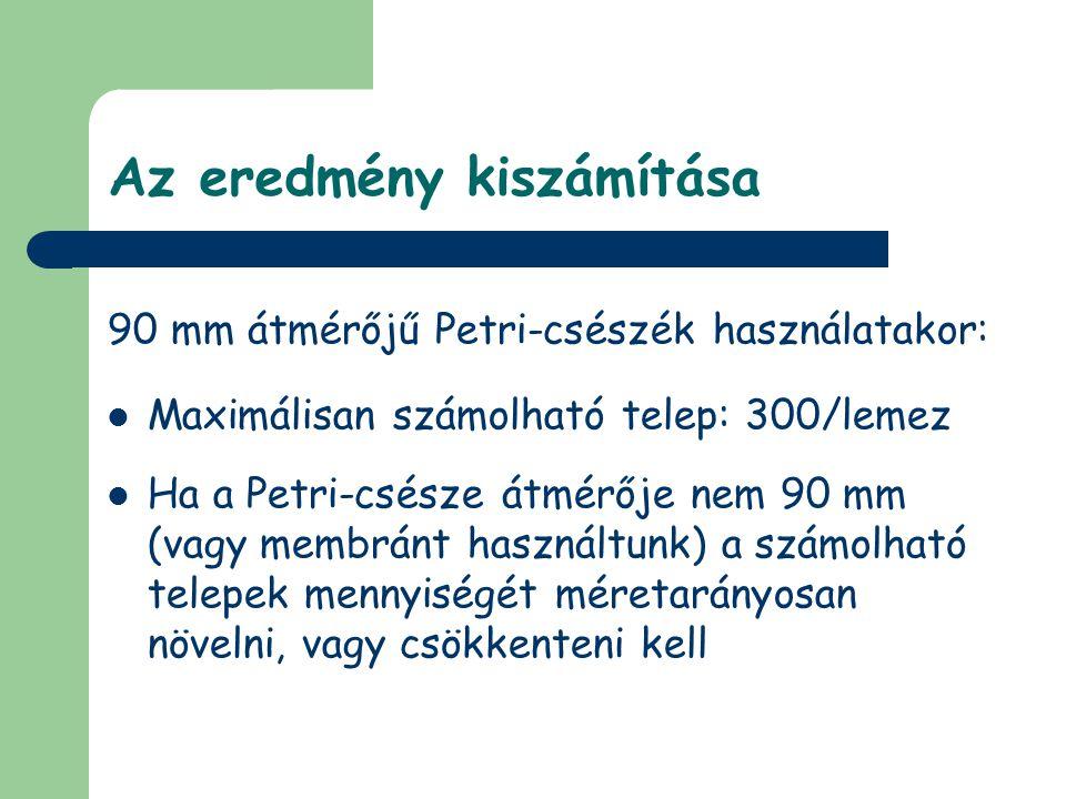 Az eredmény kiszámítása 90 mm átmérőjű Petri-csészék használatakor:  Maximálisan számolható telep: 300/lemez  Ha a Petri-csésze átmérője nem 90 mm (vagy membránt használtunk) a számolható telepek mennyiségét méretarányosan növelni, vagy csökkenteni kell