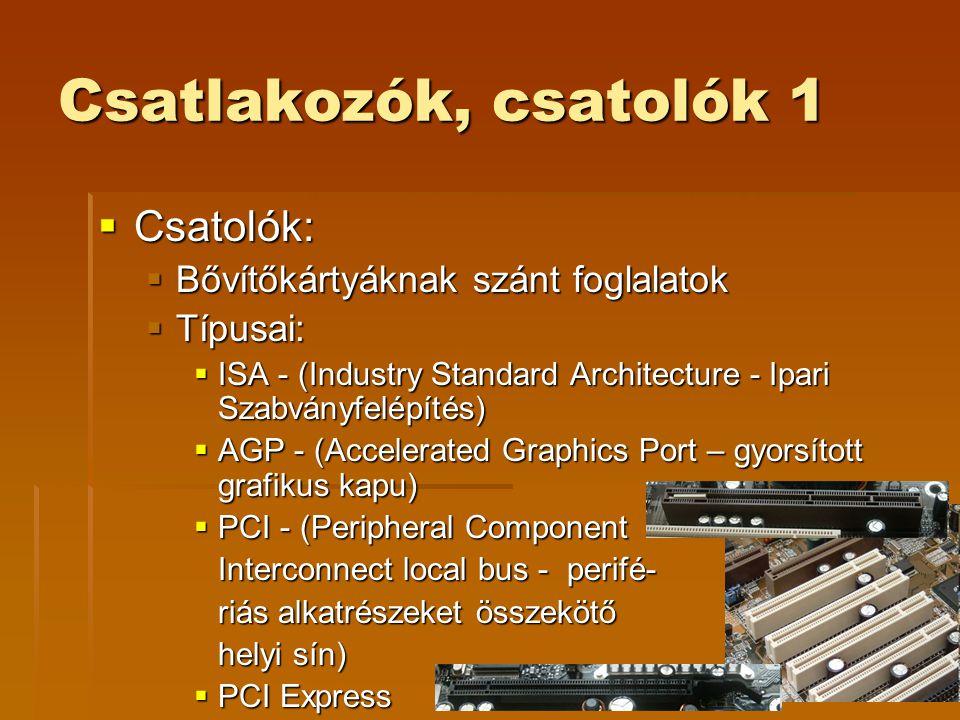 Csatlakozók, csatolók 1  Csatolók:  Bővítőkártyáknak szánt foglalatok  Típusai:  ISA - (Industry Standard Architecture - Ipari Szabványfelépítés)  AGP - (Accelerated Graphics Port – gyorsított grafikus kapu)  PCI - (Peripheral Component Interconnect local bus - perifé- riás alkatrészeket összekötő helyi sín)  PCI Express