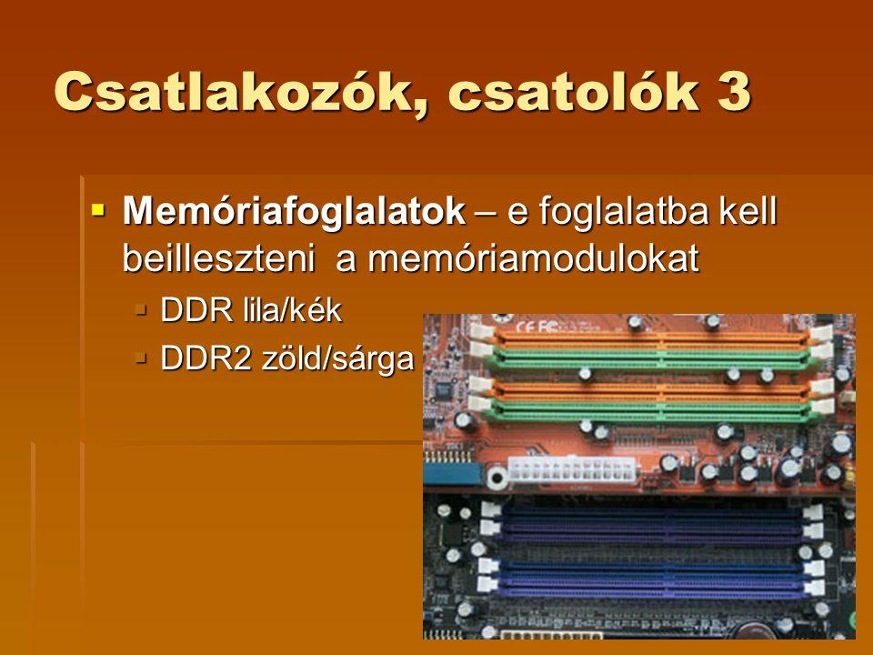 Csatlakozók, csatolók 3  Memóriafoglalatok – e foglalatba kell beilleszteni a memóriamodulokat  DDR lila/kék  DDR2 zöld/sárga
