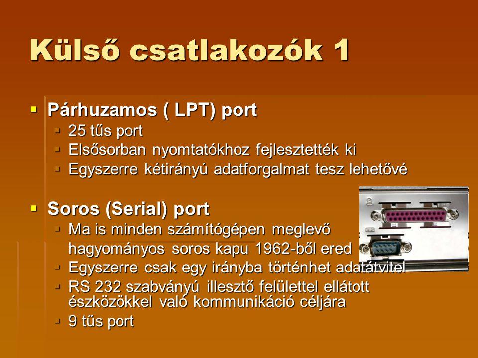 Külső csatlakozók 1  Párhuzamos ( LPT) port  25 tűs port  Elsősorban nyomtatókhoz fejlesztették ki  Egyszerre kétirányú adatforgalmat tesz lehetővé  Soros (Serial) port  Ma is minden számítógépen meglevő hagyományos soros kapu 1962-ből ered  Egyszerre csak egy irányba történhet adatátvitel  RS 232 szabványú illesztő felülettel ellátott észközökkel való kommunikáció céljára  9 tűs port