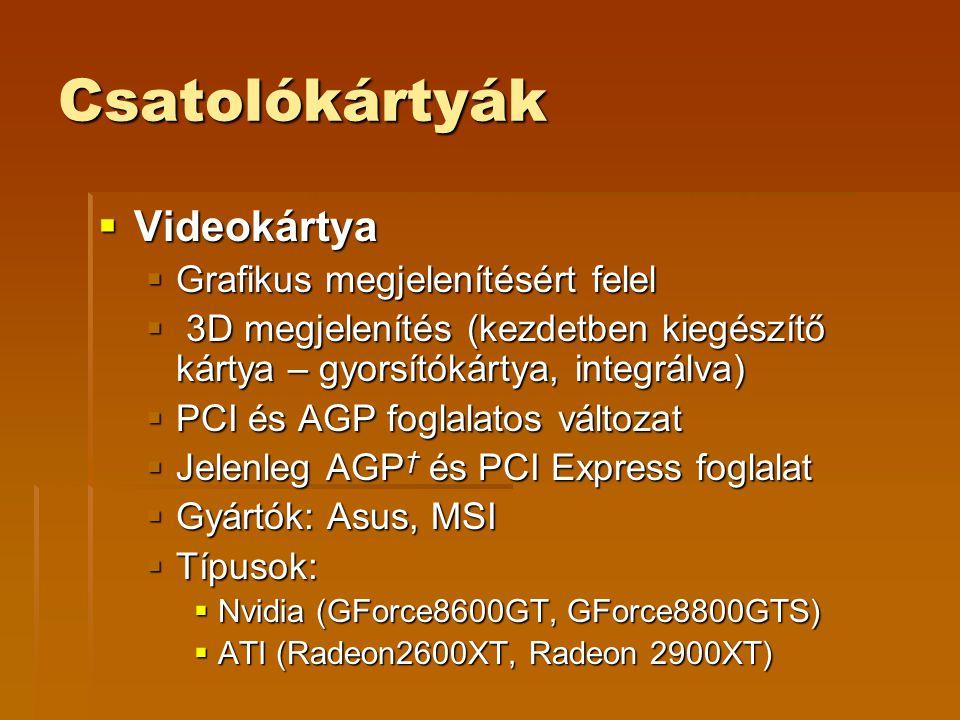 Csatolókártyák  Videokártya  Grafikus megjelenítésért felel  3D megjelenítés (kezdetben kiegészítő kártya – gyorsítókártya, integrálva)  PCI és AGP foglalatos változat  Jelenleg AGP † és PCI Express foglalat  Gyártók: Asus, MSI  Típusok:  Nvidia (GForce8600GT, GForce8800GTS)  ATI (Radeon2600XT, Radeon 2900XT)