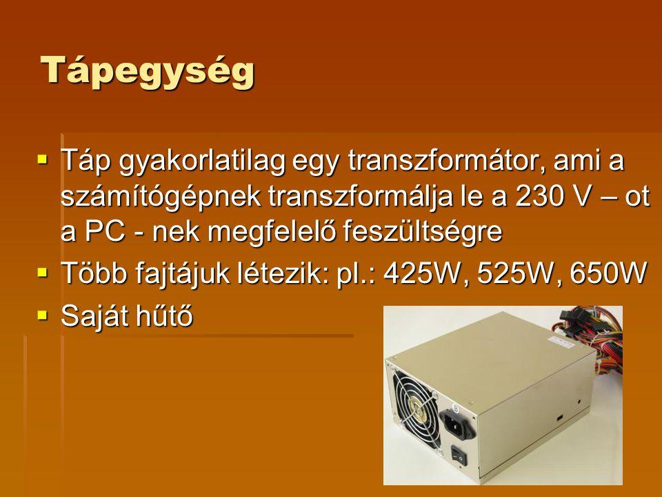 Tápegység  Táp gyakorlatilag egy transzformátor, ami a számítógépnek transzformálja le a 230 V – ot a PC - nek megfelelő feszültségre  Több fajtájuk létezik: pl.: 425W, 525W, 650W  Saját hűtő