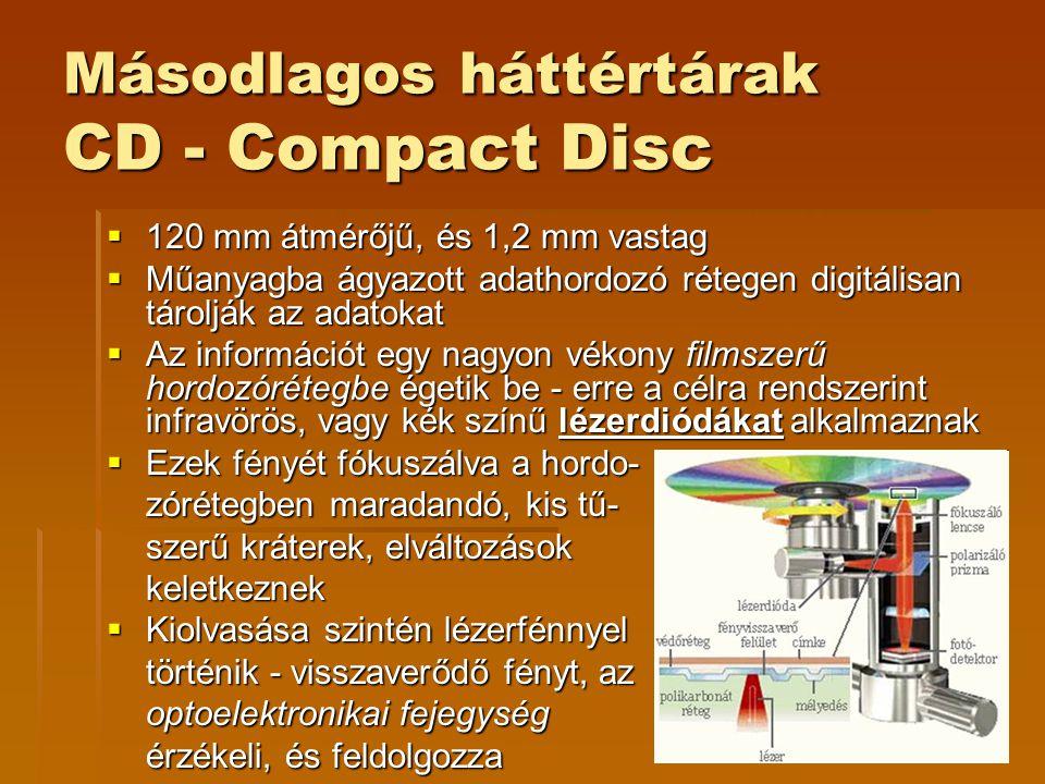 Másodlagos háttértárak CD - Compact Disc  120 mm átmérőjű, és 1,2 mm vastag  Műanyagba ágyazott adathordozó rétegen digitálisan tárolják az adatokat  Az információt egy nagyon vékony filmszerű hordozórétegbe égetik be - erre a célra rendszerint infravörös, vagy kék színű lézerdiódákat alkalmaznak  Ezek fényét fókuszálva a hordo- zórétegben maradandó, kis tű- szerű kráterek, elváltozások keletkeznek  Kiolvasása szintén lézerfénnyel történik - visszaverődő fényt, az optoelektronikai fejegység érzékeli, és feldolgozza
