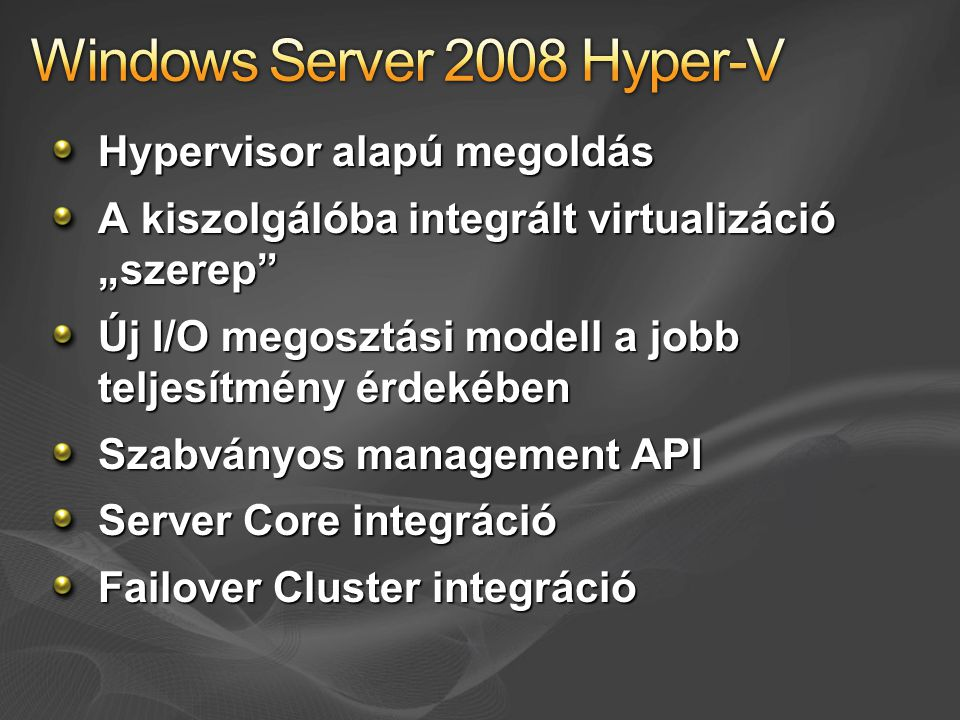 """Hypervisor alapú megoldás A kiszolgálóba integrált virtualizáció """"szerep Új I/O megosztási modell a jobb teljesítmény érdekében Szabványos management API Server Core integráció Failover Cluster integráció"""