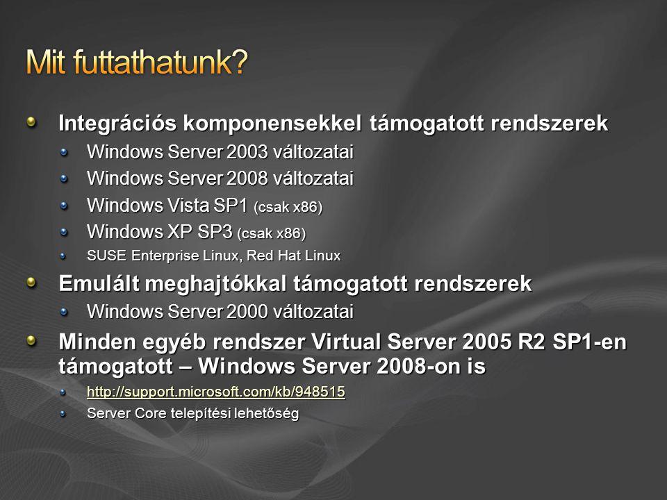 Integrációs komponensekkel támogatott rendszerek Windows Server 2003 változatai Windows Server 2008 változatai Windows Vista SP1 (csak x86) Windows XP SP3 (csak x86) SUSE Enterprise Linux, Red Hat Linux Emulált meghajtókkal támogatott rendszerek Windows Server 2000 változatai Minden egyéb rendszer Virtual Server 2005 R2 SP1-en támogatott – Windows Server 2008-on is http://support.microsoft.com/kb/948515 Server Core telepítési lehetőség