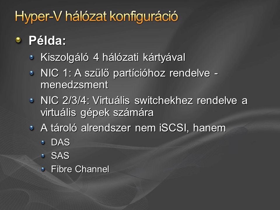 Példa: Kiszolgáló 4 hálózati kártyával NIC 1: A szülő partícióhoz rendelve - menedzsment NIC 2/3/4: Virtuális switchekhez rendelve a virtuális gépek számára A tároló alrendszer nem iSCSI, hanem DAS SAS Fibre Channel