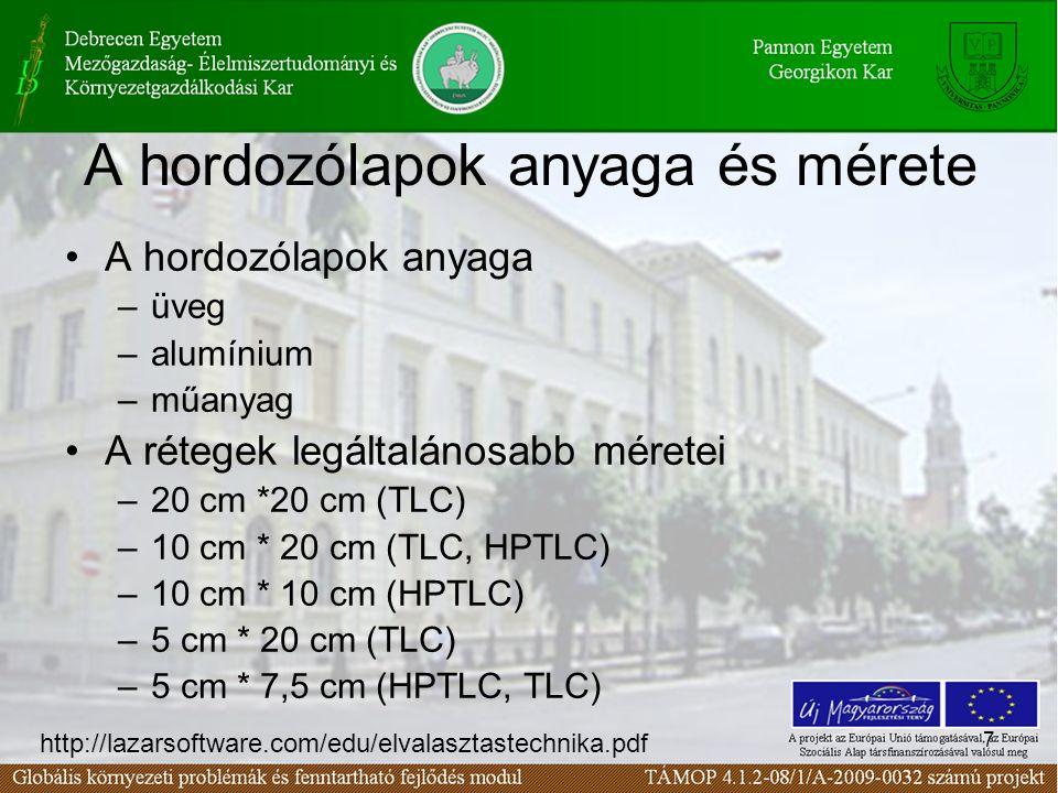 7 A hordozólapok anyaga és mérete •A hordozólapok anyaga –üveg –alumínium –műanyag •A rétegek legáltalánosabb méretei –20 cm *20 cm (TLC) –10 cm * 20 cm (TLC, HPTLC) –10 cm * 10 cm (HPTLC) –5 cm * 20 cm (TLC) –5 cm * 7,5 cm (HPTLC, TLC) http://lazarsoftware.com/edu/elvalasztastechnika.pdf