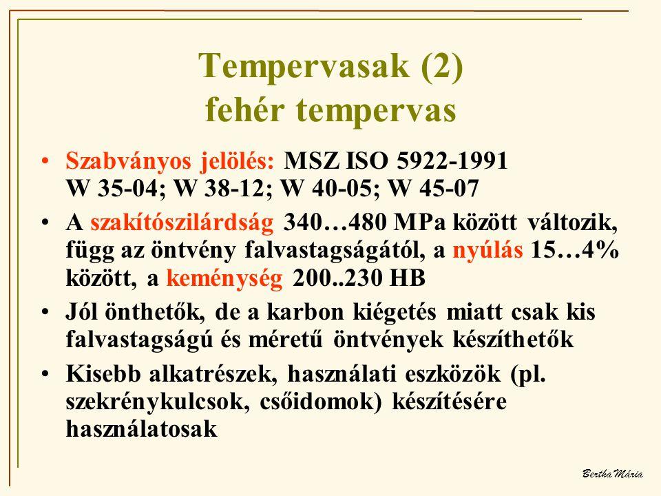 Bertha Mária Tempervasak (2) fehér tempervas •Szabványos jelölés: MSZ ISO 5922-1991 W 35-04; W 38-12; W 40-05; W 45-07 •A szakítószilárdság 340…480 MPa között változik, függ az öntvény falvastagságától, a nyúlás 15…4% között, a keménység 200..230 HB •Jól önthetők, de a karbon kiégetés miatt csak kis falvastagságú és méretű öntvények készíthetők •Kisebb alkatrészek, használati eszközök (pl.