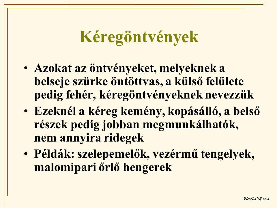 Bertha Mária Kéregöntvények •Azokat az öntvényeket, melyeknek a belseje szürke öntöttvas, a külső felülete pedig fehér, kéregöntvényeknek nevezzük •Ezeknél a kéreg kemény, kopásálló, a belső részek pedig jobban megmunkálhatók, nem annyira ridegek •Példák: szelepemelők, vezérmű tengelyek, malomipari őrlő hengerek