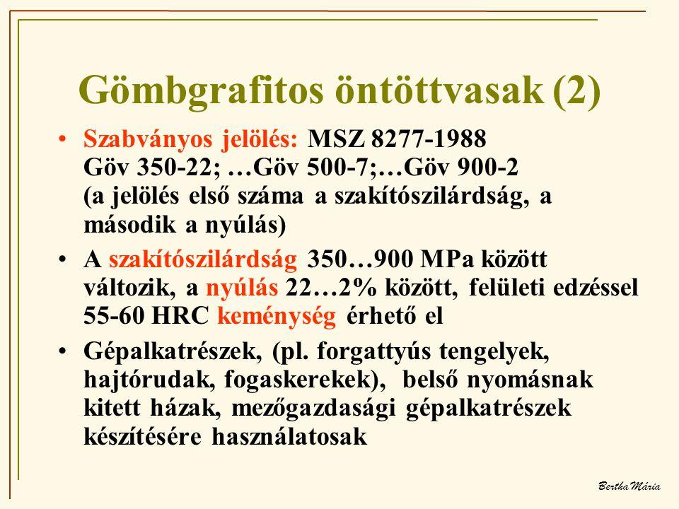 Bertha Mária Gömbgrafitos öntöttvasak (2) •Szabványos jelölés: MSZ 8277-1988 Göv 350-22; …Göv 500-7;…Göv 900-2 (a jelölés első száma a szakítószilárdság, a második a nyúlás) •A szakítószilárdság 350…900 MPa között változik, a nyúlás 22…2% között, felületi edzéssel 55-60 HRC keménység érhető el •Gépalkatrészek, (pl.