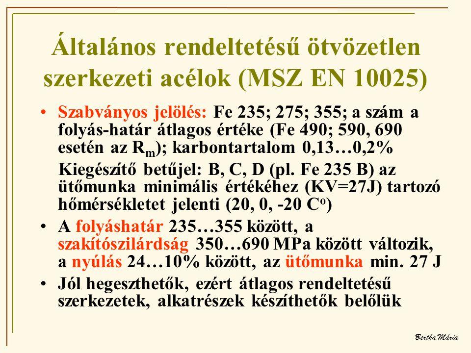 Bertha Mária Általános rendeltetésű ötvözetlen szerkezeti acélok (MSZ EN 10025) •Szabványos jelölés: Fe 235; 275; 355; a szám a folyás-határ átlagos értéke (Fe 490; 590, 690 esetén az R m ); karbontartalom 0,13…0,2% Kiegészítő betűjel: B, C, D (pl.
