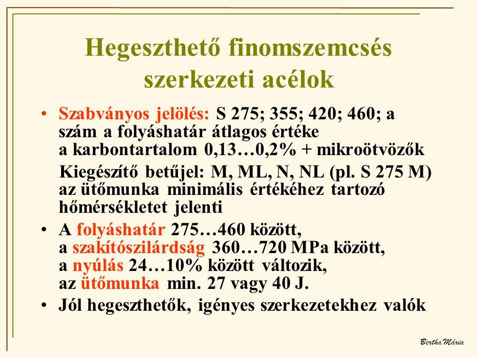 Bertha Mária Hegeszthető finomszemcsés szerkezeti acélok •Szabványos jelölés: S 275; 355; 420; 460; a szám a folyáshatár átlagos értéke a karbontartalom 0,13…0,2% + mikroötvözők Kiegészítő betűjel: M, ML, N, NL (pl.