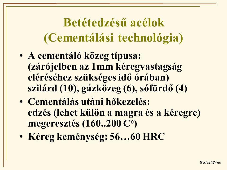 Bertha Mária Betétedzésű acélok (Cementálási technológia) •A cementáló közeg típusa: (zárójelben az 1mm kéregvastagság eléréséhez szükséges idő órában) szilárd (10), gázközeg (6), sófürdő (4) •Cementálás utáni hőkezelés: edzés (lehet külön a magra és a kéregre) megeresztés (160..200 C o ) •Kéreg keménység: 56…60 HRC