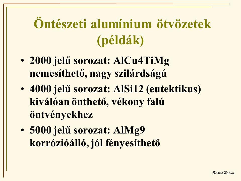 Bertha Mária Öntészeti alumínium ötvözetek (példák) •2000 jelű sorozat: AlCu4TiMg nemesíthető, nagy szilárdságú •4000 jelű sorozat: AlSi12 (eutektikus) kiválóan önthető, vékony falú öntvényekhez •5000 jelű sorozat: AlMg9 korrózióálló, jól fényesíthető