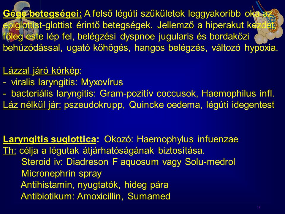 15 Gége betegségei: A felső légúti szűkületek leggyakoribb oka az epiglottist-glottist érintő betegségek. Jellemző a hiperakut kezdet, főleg este lép