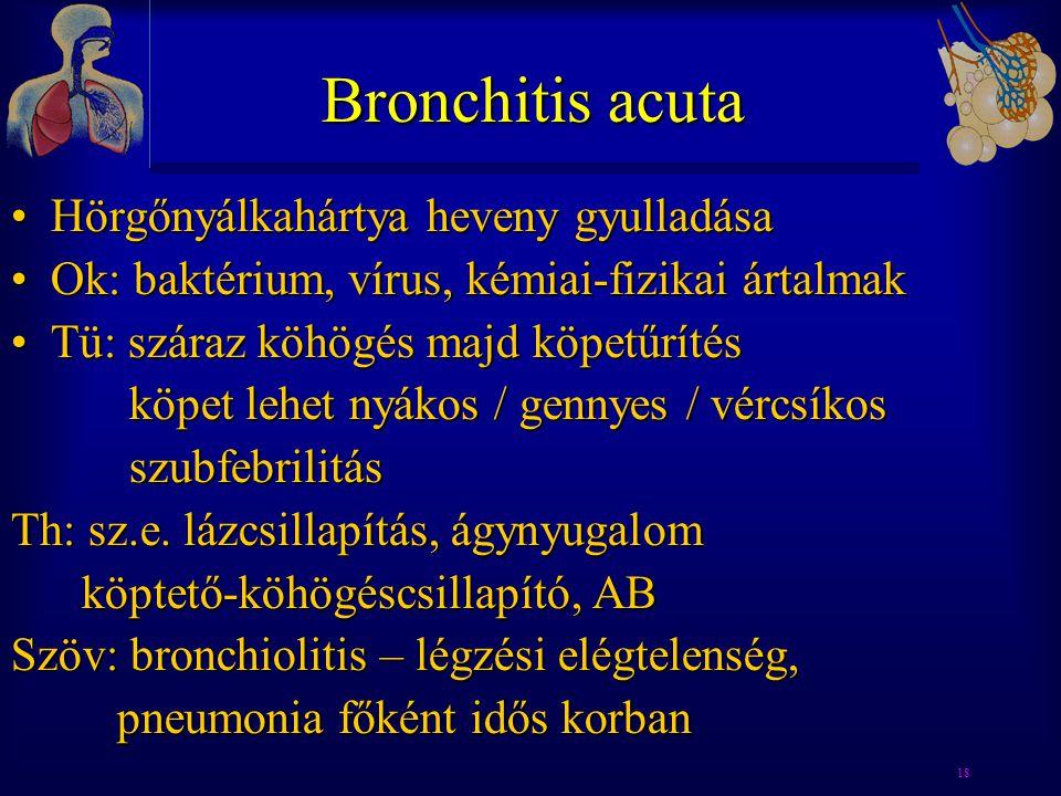 18 Bronchitis acuta •Hörgőnyálkahártya heveny gyulladása •Ok: baktérium, vírus, kémiai-fizikai ártalmak •Tü: száraz köhögés majd köpetűrítés köpet leh