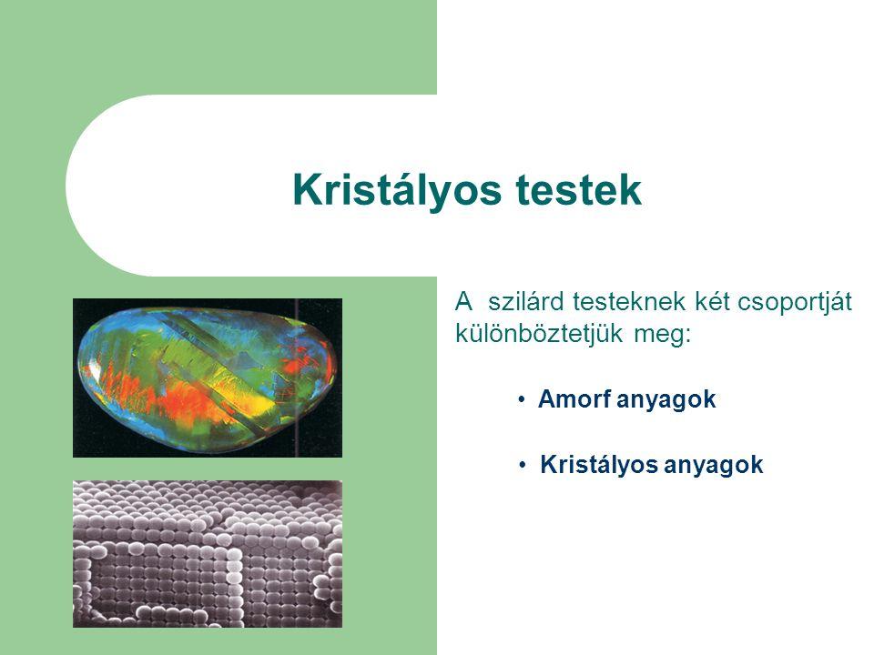 Kristályos testek A szilárd testeknek két csoportját különböztetjük meg: • Amorf anyagok • Kristályos anyagok