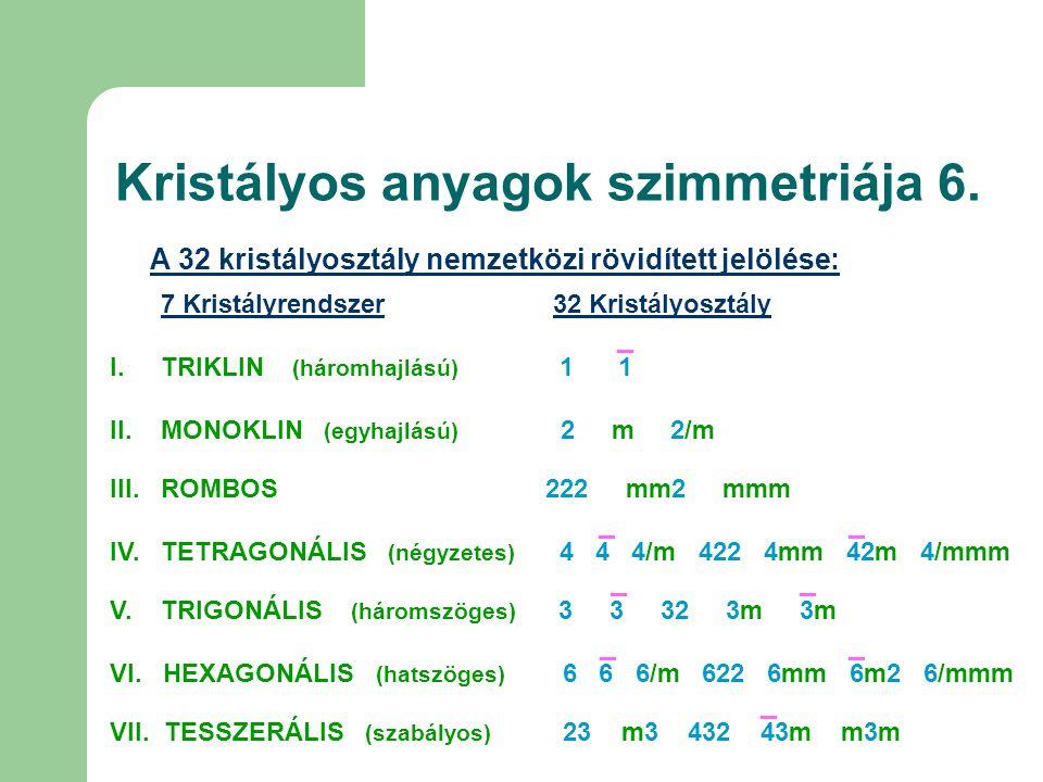 Kristályos anyagok szimmetriája 6. A 32 kristályosztály nemzetközi rövidített jelölése: 7 Kristályrendszer 32 Kristályosztály I. TRIKLIN (háromhajlású