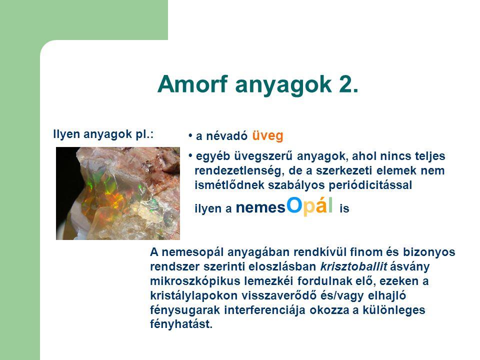 Amorf anyagok 2. Ilyen anyagok pl.: • a névadó üveg • egyéb üvegszerű anyagok, ahol nincs teljes rendezetlenség, de a szerkezeti elemek nem ismétlődne