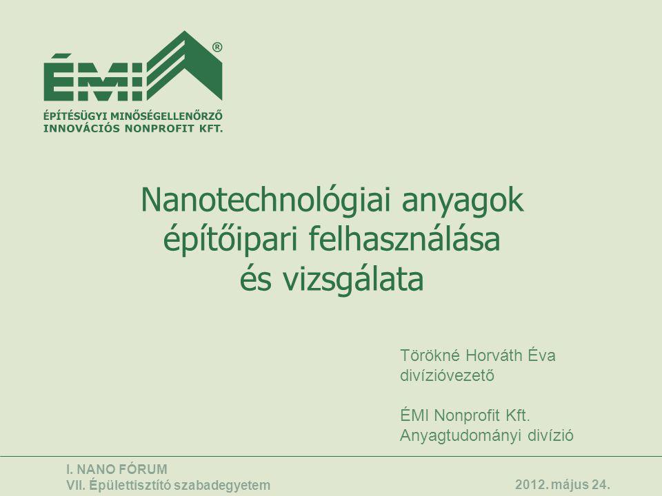 Nanotechnológiai anyagok építőipari felhasználása és vizsgálata Törökné Horváth Éva divízióvezető ÉMI Nonprofit Kft. Anyagtudományi divízió I. NANO FÓ