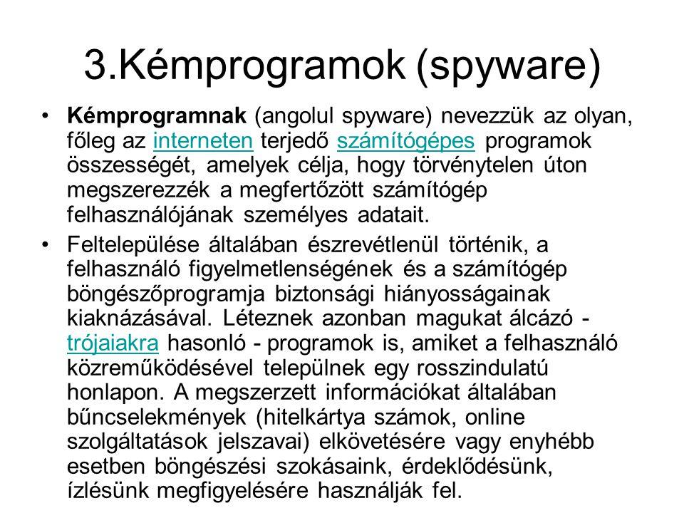 3.Kémprogramok (spyware) •Kémprogramnak (angolul spyware) nevezzük az olyan, főleg az interneten terjedő számítógépes programok összességét, amelyek célja, hogy törvénytelen úton megszerezzék a megfertőzött számítógép felhasználójának személyes adatait.internetenszámítógépes •Feltelepülése általában észrevétlenül történik, a felhasználó figyelmetlenségének és a számítógép böngészőprogramja biztonsági hiányosságainak kiaknázásával.