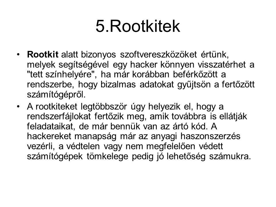 5.Rootkitek •Rootkit alatt bizonyos szoftvereszközöket értünk, melyek segítségével egy hacker könnyen visszatérhet a tett színhelyére , ha már korábban beférkőzött a rendszerbe, hogy bizalmas adatokat gyűjtsön a fertőzött számítógépről.