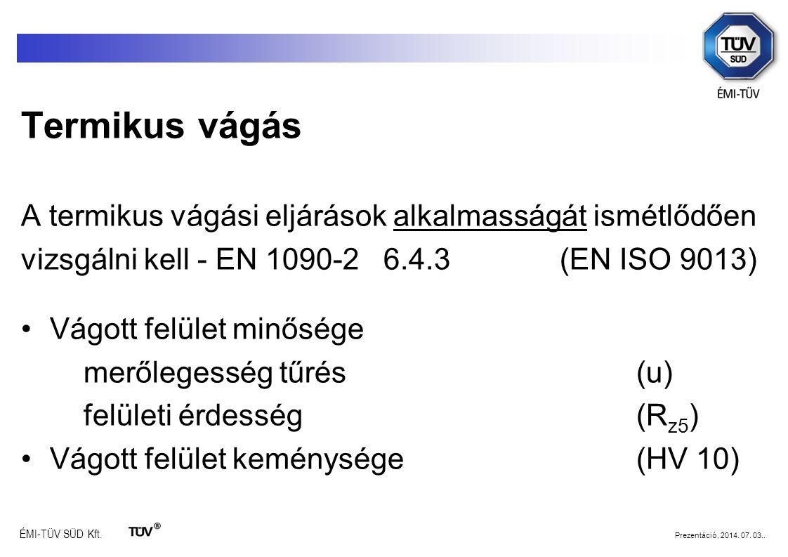 ÉMI-TÜV SÜD Kft. Prezentáció, 2014. 07. 03.. Termikus vágás A termikus vágási eljárások alkalmasságát ismétlődően vizsgálni kell - EN 1090-2 6.4.3 (EN