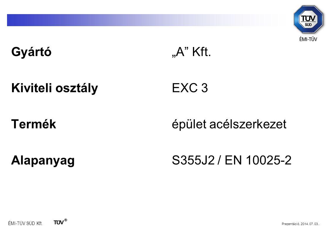 """ÉMI-TÜV SÜD Kft. Prezentáció, 2014. 07. 03.. Gyártó""""A"""" Kft. Kiviteli osztályEXC 3 Terméképület acélszerkezet AlapanyagS355J2 / EN 10025-2"""