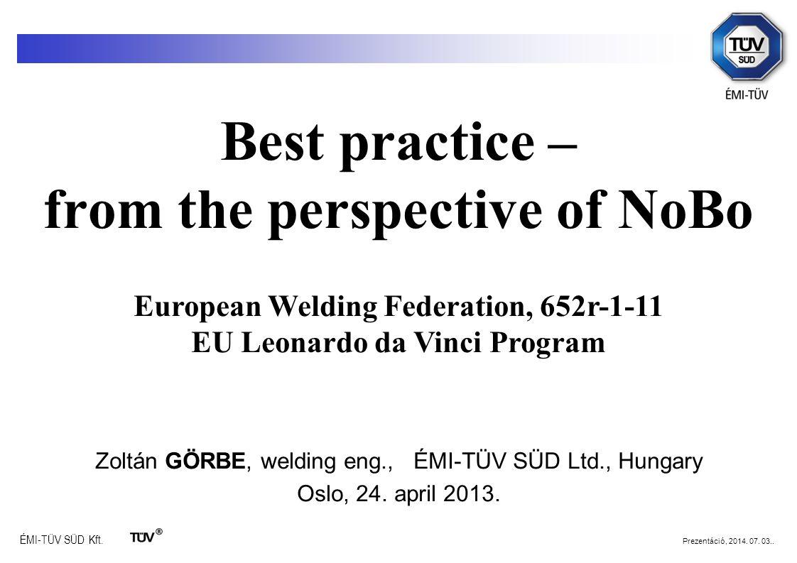 ÉMI-TÜV SÜD Kft. Prezentáció, 2014. 07. 03.. Best practice – from the perspective of NoBo Zoltán GÖRBE, welding eng., ÉMI-TÜV SÜD Ltd., Hungary Oslo,