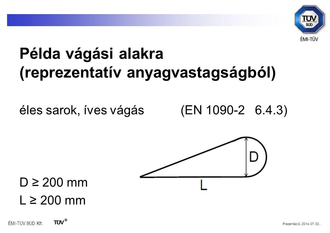 ÉMI-TÜV SÜD Kft. Prezentáció, 2014. 07. 03.. Példa vágási alakra (reprezentatív anyagvastagságból) éles sarok, íves vágás (EN 1090-2 6.4.3) D D ≥ 200