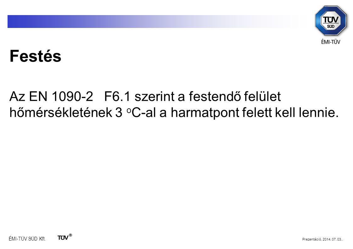 ÉMI-TÜV SÜD Kft. Prezentáció, 2014. 07. 03.. Festés Az EN 1090-2 F6.1 szerint a festendő felület hőmérsékletének 3 o C-al a harmatpont felett kell len